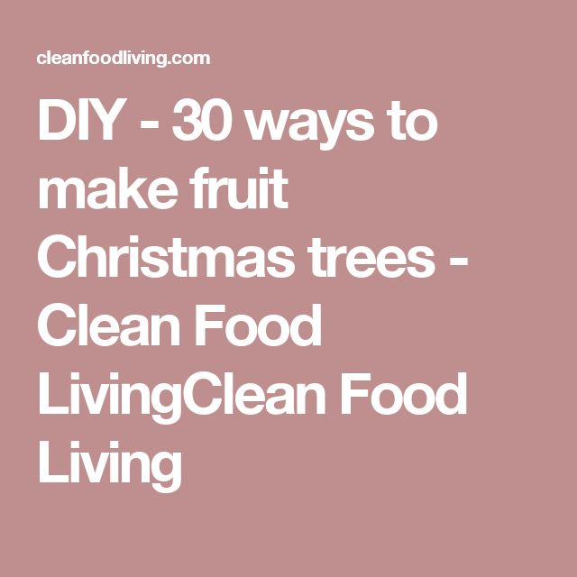 DIY - 30 ways to make fruit Christmas trees - Clean Food LivingClean Food Living