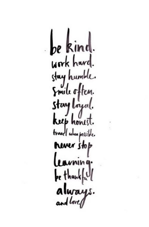 be kind. work hard. stay humble. smile often. stay loyal. keep honest. never stop learning. travel when possible. be thankful always. and love.