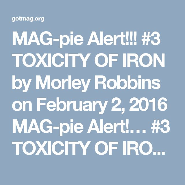 "MAG-pie Alert!!! #3 TOXICITY OF IRON    by Morley Robbins on February 2, 2016    MAG-pie Alert!… #3 TOXICITY OF IRONIRON ELEMENT    Why Mg Man has ""lost it,"" & is obsessing over Iron and the PROPER management of Iron:    http://www.ncbi.nlm.nih.gov/m/pubmed/18280258/    Please know, there are 3,571 proteins that REQUIRE Maggie to do their work…    And despite the distorted Iron blood tests & faulty interpretation of Iron status, we are MAG-nets — from cradle to grave — accumulating Iron each…"