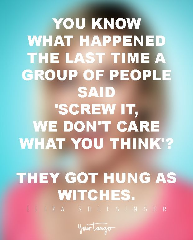 You know what happened the last time a group of people said 'screw it, we don't care what you think'? They got hung as witches. — Iliza Shlesinger