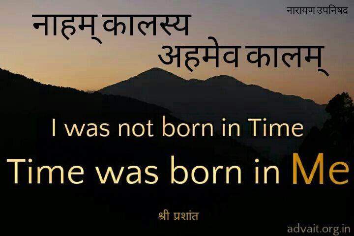 नाहम् कालस्य अहमेव कालम्  ~नारायण उपनिषद्  I was not born in time. Time was born in me.  #time  #birth  Read at:- Prashantadvait.com  Watch at:- youtube.com/c/ShriPrashant  www.advait.org.in
