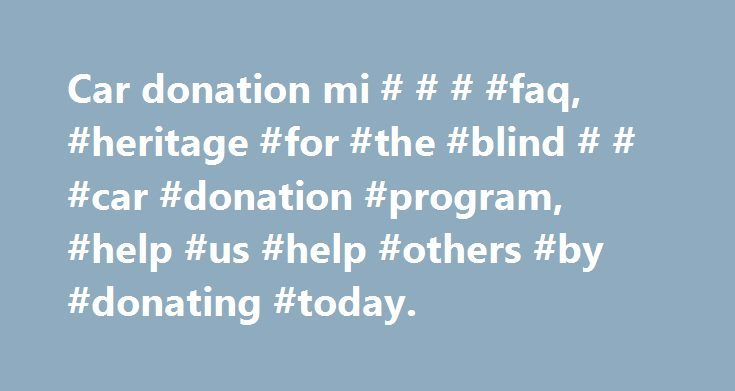Car donation mi # # # #faq, #heritage #for #the #blind # # #car #donation #program, #help #us #help #others #by #donating #today. http://dating.nef2.com/car-donation-mi-faq-heritage-for-the-blind-car-donation-program-help-us-help-others-by-donating-today/  # Frequently Asked Questions Why donate to Heritage for the Blind instead of the competitors? Heritage for the Blind is a non-profit organization, while most of our competitors are for-profit companies that run a car donation program for…