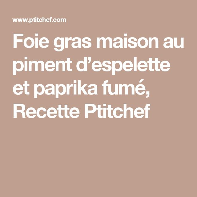 Foie gras maison au piment d'espelette et paprika fumé, Recette Ptitchef