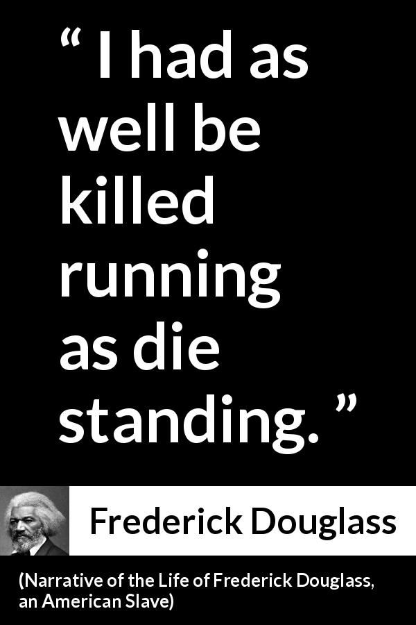 Frederick Douglass - Narrative of the Life of Frederick Douglass, an American Slave - I had as well be killed running as die standing.