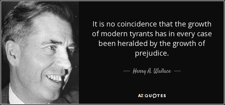 It is no coincidence that the growth of modern tyrants has in every case been heralded by the growth of prejudice. Henry Wallace - 33rd VP of the U.S., Secretary of Commerce & Secretary of Agriculture