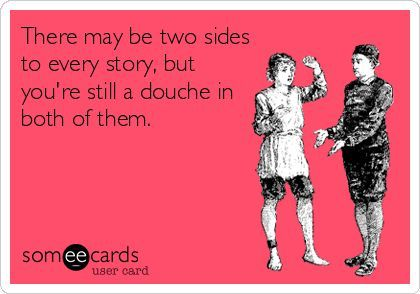 There maybe two sides of every story.but you're still a douche in both of them.