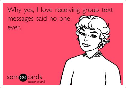 Why yes, I love receiving group text messages said no one ever.