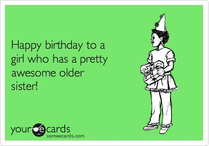 Happy birthday to a girl who has a pretty awesome older sister! | Birthday Ecard | someecards.com