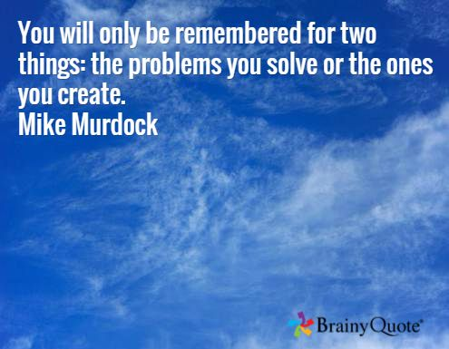 You will only be remembered for two things: the problems you solve or the ones you create. Mike Murdock