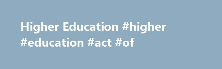 Higher Education #higher #education #act #of http://dallas.remmont.com/higher-education-higher-education-act-of/  # Higher Education Full Text The Elementary and Secondary Education Act The most important educational component of Johnson's Great Society was the Elementary and Secondary Education Act of 1965, designed by Commissioner of Education Francis Keppel. It was signed into law on April 11, 1965, less than three months after it was introduced. It ended a long-standing political taboo…