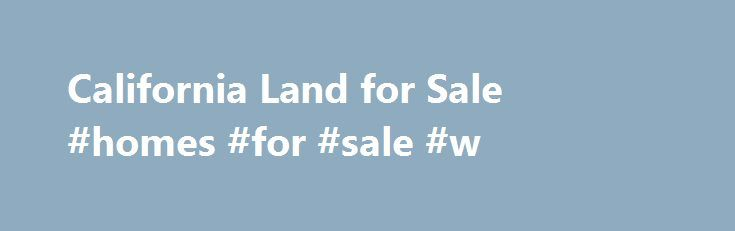 California Land for Sale #homes #for #sale #w http://property.remmont.com/california-land-for-sale-homes-for-sale-w/  California Land for Sale. Los Angeles Land for Sale. Buy vacant land in California. Any adult can own land in California. The only requirement is to pay your property taxes when due. Residents of other states and foreigners can own land in California. If you live in the United Kingdom, Australia, Japan or China, you