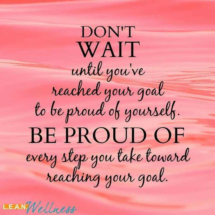 Donu0027t Wait Until Youu0027ve Reached Your Goal To Be Proud Of Yourself. Be Proud  Of Every Step You Take Toward Reaching Your Goal!