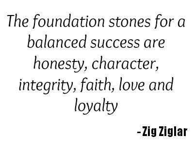 The foundations that are built on honesty and integrity are the strongest of all foundations.