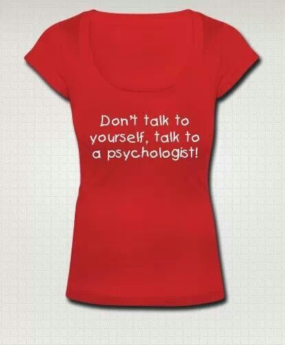 Don't talk to yourself, talk to a pyschologist!