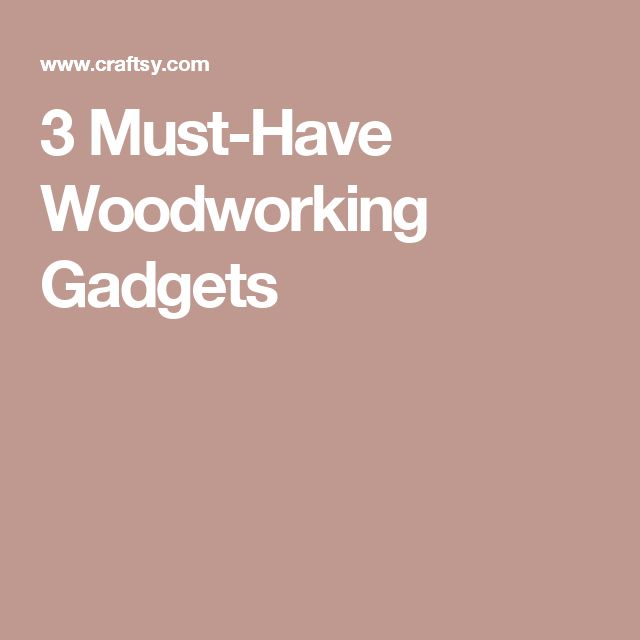 3 Must-Have Woodworking Gadgets