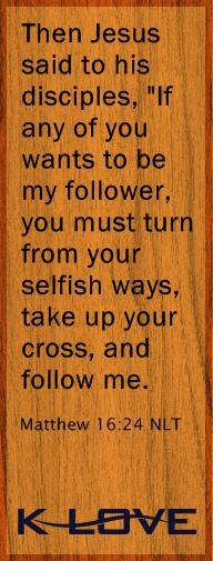 "Today's Bible Verse  Then Jesus said to his disciples, ""If any of you wants to be my follower, you must turn from your selfish ways, take up your cross, and follow me.  Matthew 16:24 NLT  Provided by: New Living Translation"