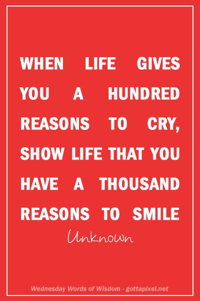 When life gives you 100 reasons to cry, show life that you have 1000 reasons to smile.