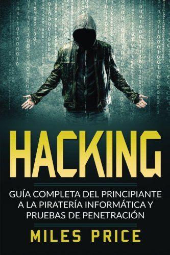 Hacking: Guía Completa Del Principiante a la Piratería Informática y Pruebas De Penetración (Spanish Edition): Del Cyber el crimen es la…