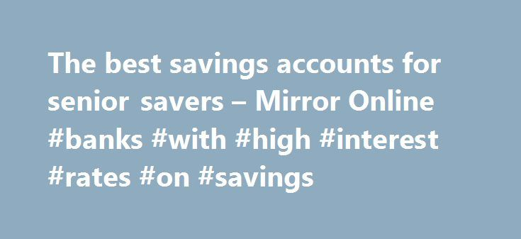 The best savings accounts for senior savers – Mirror Online #banks #with #high #interest #rates #on #savings http://savings.nef2.com/the-best-savings-accounts-for-senior-savers-mirror-online-banks-with-high-interest-rates-on-savings/  The best savings accounts for senior savers Elderly woman saving for retirement After the Second World War ended in 1945, the UK, US and Europe experienced a baby boom as birth rates soared. This generation born between 1946 and 1964 came to be known as the…