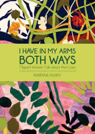 """""""I have in my arms both ways : migrant women talk about their lives"""", told to Adrienne Jansen.  Immigrant women bring to New Zealand rich experiences of lives spent in other cultures. But their stories are rarely told. In this book ten women, who have come to New Zealand between 1969 and 1987, speak in depth about growing up in their first countries, and their lives in New Zealand."""