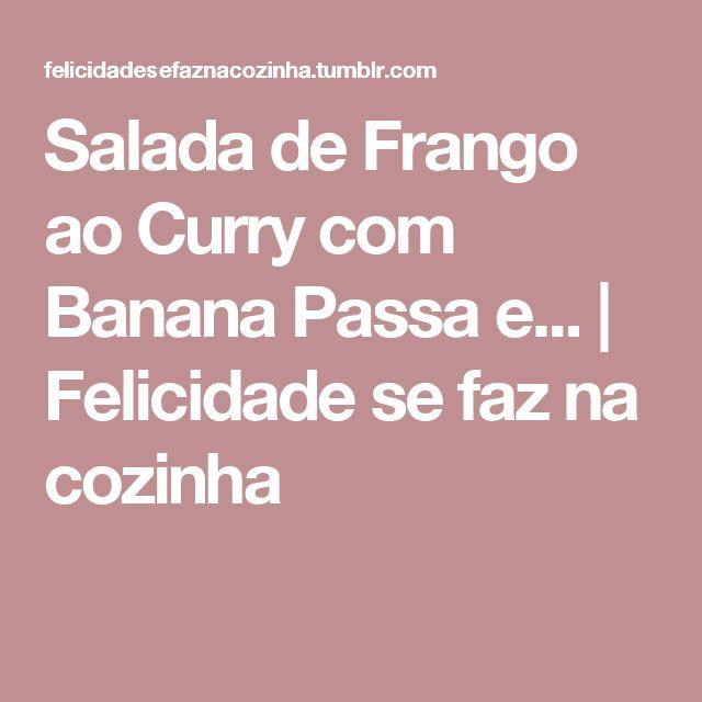 Salada de Frango ao Curry com Banana Passa e... | Felicidade se faz na cozinha