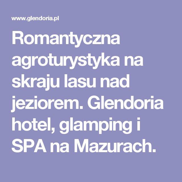 Romantyczna agroturystyka na skraju lasu nad jeziorem. Glendoria hotel, glamping i SPA na Mazurach.