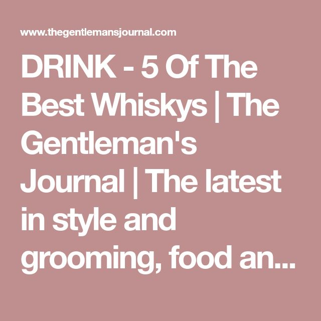 DRINK - 5 Of The Best Whiskys | The Gentleman's Journal | The latest in style and grooming, food and drink, business, lifestyle, culture, sports, restaurants, nightlife, travel and power. #whiskydrinks #Nightlifetravel