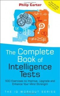 The Complete Book of Intelligence Tests 500 Exercises to Improve, Upgrade and Enhance Your Mind