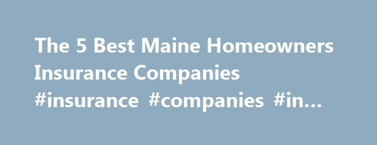 The 5 Best Maine Homeowners Insurance Companies #insurance #companies #in #maine http://cameroon.nef2.com/the-5-best-maine-homeowners-insurance-companies-insurance-companies-in-maine/  # The 5 Best Maine Homeowners Insurance Companies Homeowners in Maine know all too well the downsides of residing in the northernmost state in the continental US: lots of snow and ice. Ice dams can build-up at the edge of the roof and result in water damage to homes from the melting snow. The perils don't stop…