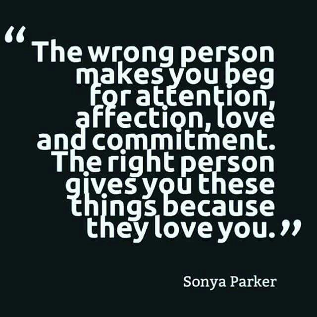 Sonya Parker - The wrong person makes you beg for attention, affection, love and commitment. The right person gives you these things because they love you.