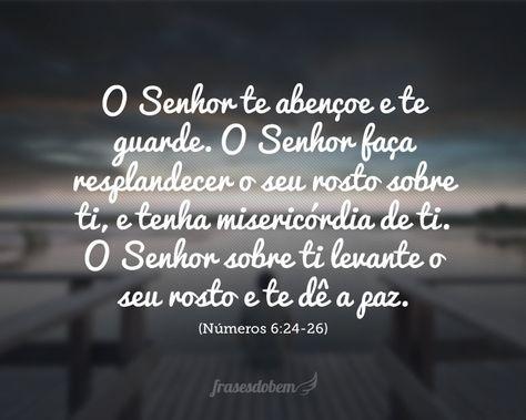 O Senhor te abençoe e te guarde. O Senhor faça resplandecer o seu rosto sobre ti, e tenha misericórdia de ti. O Senhor sobre ti levante o seu rosto e te dê