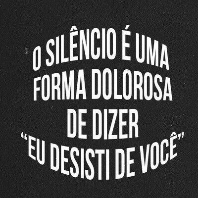 """O Silêncio é uma forma dolorosa de dizer """" Eu desisti de você """""""