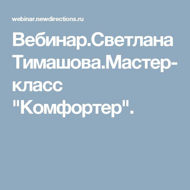 """Вебинар.Светлана Тимашова.Мастер-класс """"Комфортер""""."""