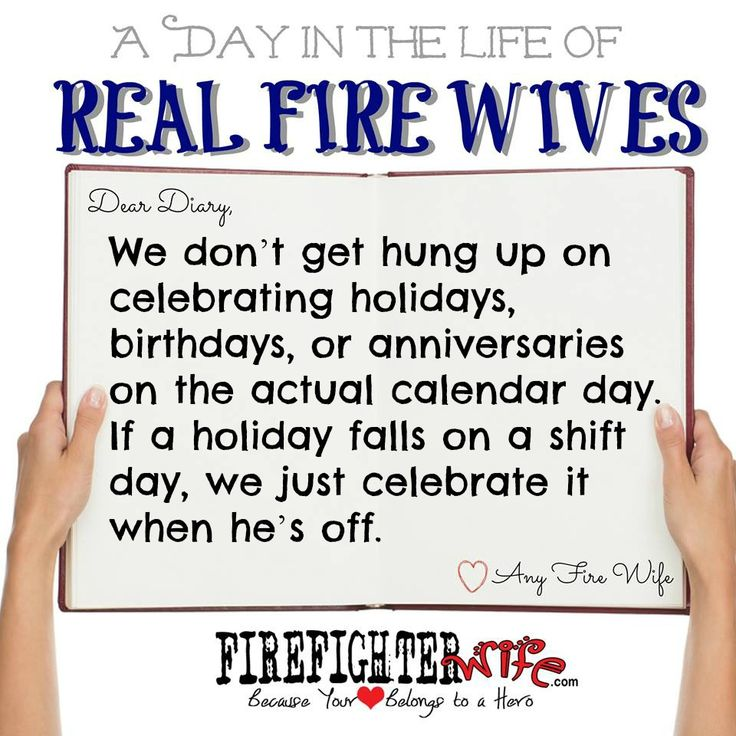 A Day in the Life of Real Fire Wives Dear Diary, We don't get hung up on celebrating holidays, birthdays, or anniversaries on the actual calendar day. If the holiday falls on a shift day, we just celebrate it when he's off.  Or we take the celebration to them at the station. :D