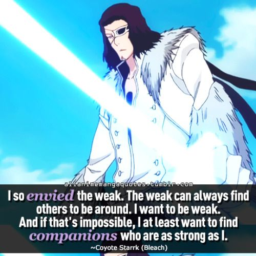 I so envied the weak. The weak can always find others to be around. I want to be weak. And if that's impossible, I at least want to find companions who are as strong as I. ~Coyote Starrk (Bleach)