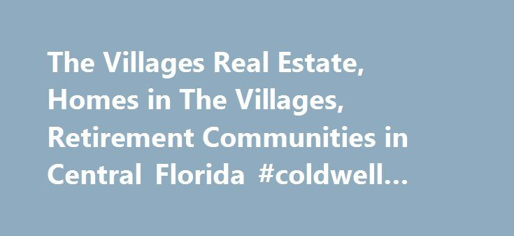 The Villages Real Estate, Homes in The Villages, Retirement Communities in Central Florida #coldwell #real #estate http://real-estate.remmont.com/the-villages-real-estate-homes-in-the-villages-retirement-communities-in-central-florida-coldwell-real-estate/  #the villages florida real estate # Quick Property Search Let me help you find the home of your dreams!! I am a pre-owned home expert in The Villages. I started selling Real Estate in 1979 up North and continued in Florida since 2001. To…