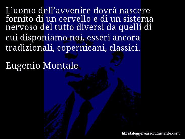 Aforisma di Eugenio Montale , L'uomo dell'avvenire dovrà nascere fornito di un cervello e di un sistema nervoso del tutto diversi da quelli di cui disponiamo noi, esseri ancora tradizionali, copernicani, classici.