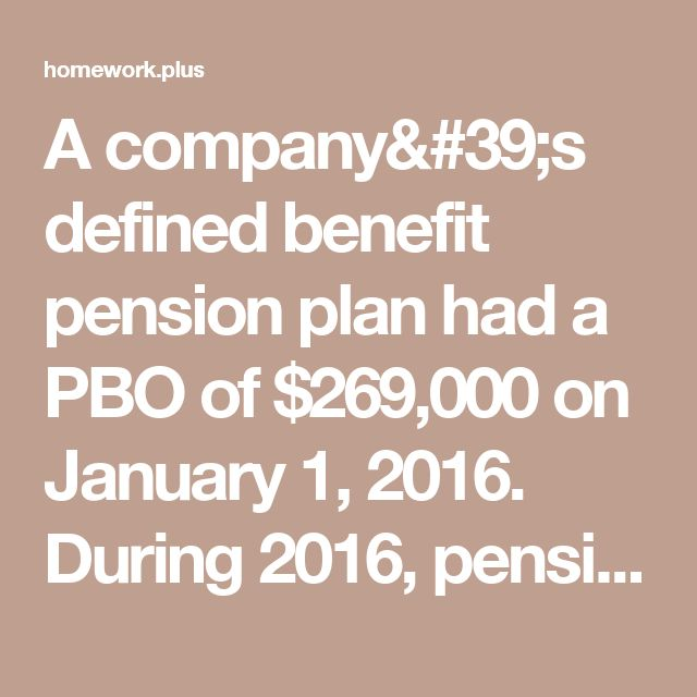 A company's defined benefit pension plan had a PBO of $269,000 on January 1, 2016. During 2016, pension  - Homework Plus