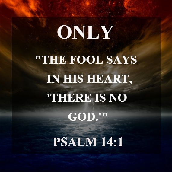 """Psalm 14:1 (NLT) - Only fools say in their hearts, """"There is no God."""" They are corrupt, and their actions are evil; not one of them does good!"""