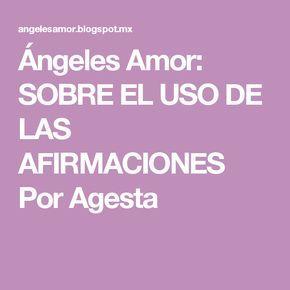 Ángeles Amor: SOBRE EL USO DE LAS AFIRMACIONES Por Agesta
