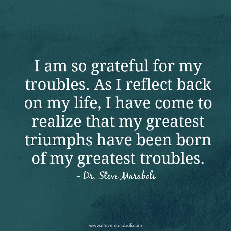 """I am so grateful for my troubles. As I reflect back on my life, I have come to realize that my greatest triumphs have been born of my greatest troubles."" - Steve Maraboli"