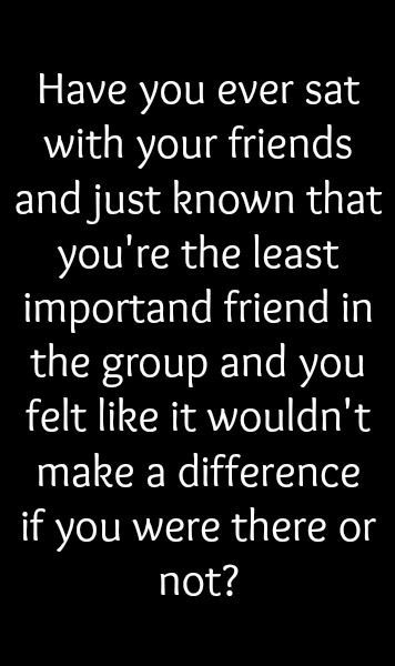 Have you ever sat with your friends and just known that you're the least important friend in the group and you felt like it wouldn't make a difference if you were there or not? I have.