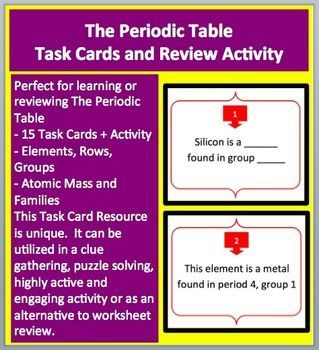 This 15 Periodic Table and Elements Task Card resource allows your students to review concepts involving Elements, Rows, Groups, Atomic Mass and Families. Example Questions Include: Question 1: Silicon is a ______ found in group _____. Question 2: This collection of elements on the periodic table conducts heat and electricity well.  This resource is very unique. It can be utilized in a clue gathering, puzzle solving, highly active and engaging activity for those learning about The Periodic…