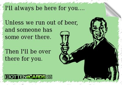 I'll always be here for you...  Unless we run out of beer, and someone has some over there.   Then I'll be over there for you.