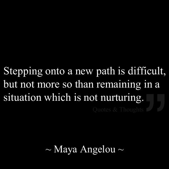 Stepping onto a new path is difficult, but not more so than remaining in a situation which is not nurturing.