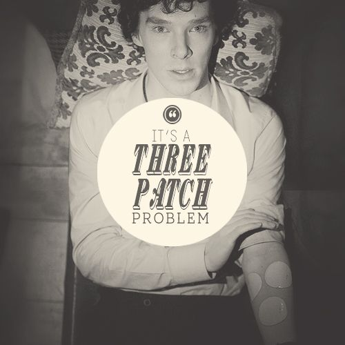 It's a three patch problem.  Sherlock. Benedict Cumberbatch.