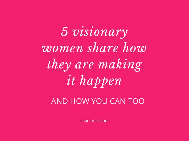 5 Visionary Women Share How They Are Making it Happen and How You Can Too