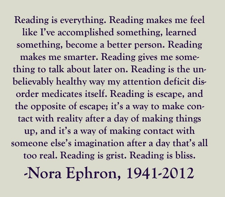 Reading is everything.    (Orig source unknown - found on Facebook): Worth Reading, Nora Ephron, Life, Inspiration, Quotes, Books Worth, Bookworm, Reading Quote