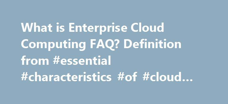 """What is Enterprise Cloud Computing FAQ? Definition from #essential #characteristics #of #cloud #computing http://alaska.remmont.com/what-is-enterprise-cloud-computing-faq-definition-from-essential-characteristics-of-cloud-computing/  # Enterprise Cloud Computing FAQ What is cloud computing? The U.S. National Institute of Standards and Technology provides the most neutral definition of cloud computing. """"Cloud computing is a model for enabling convenient, on-demand network access to a shared…"""