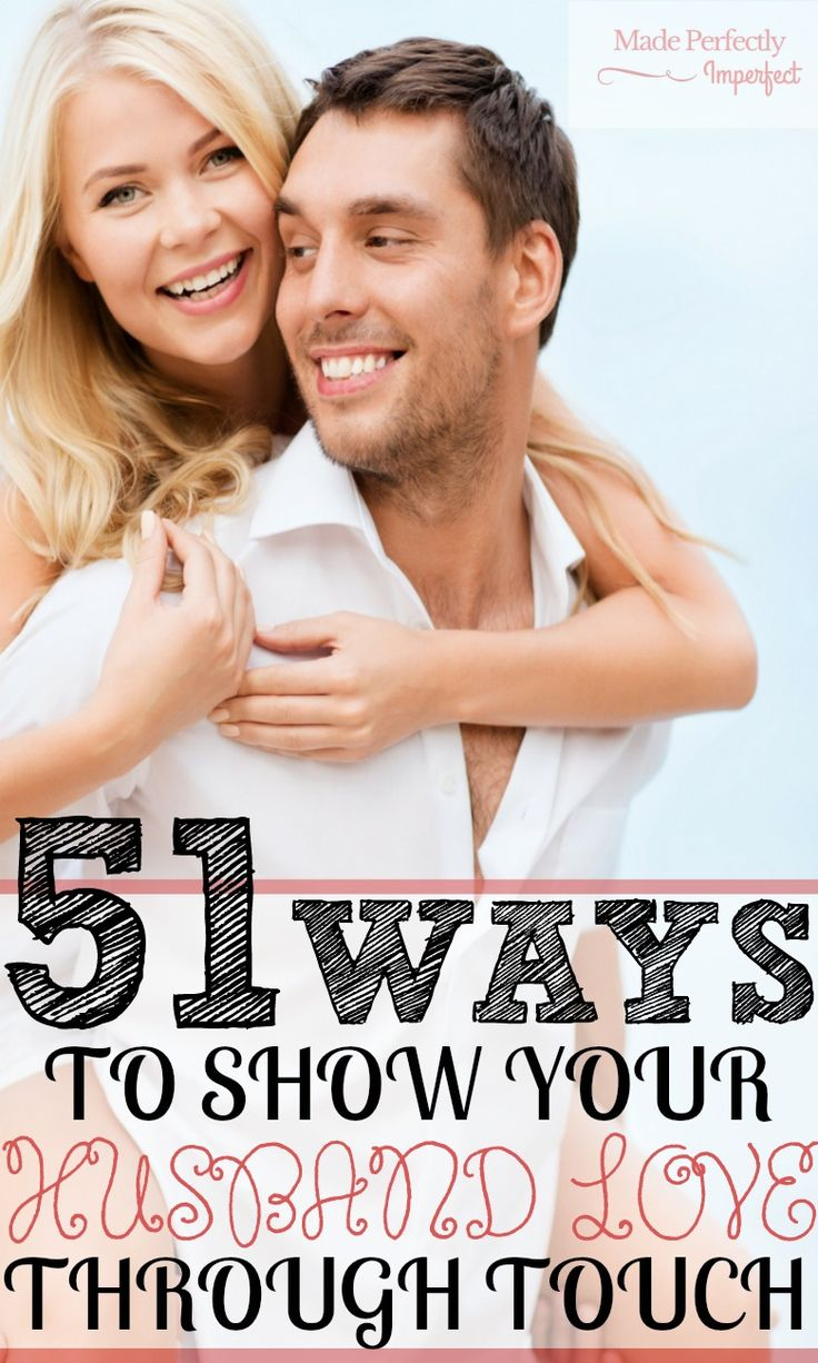 51 Ways To Show Your Husband Love Through Touch I find that I get …